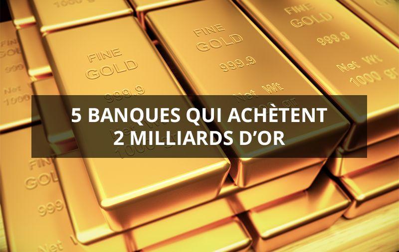 5 banques qui achètent 2 milliards d'or