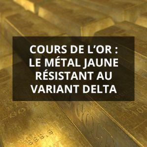 Cours de l'or : le métal jaune résistant au variant delta